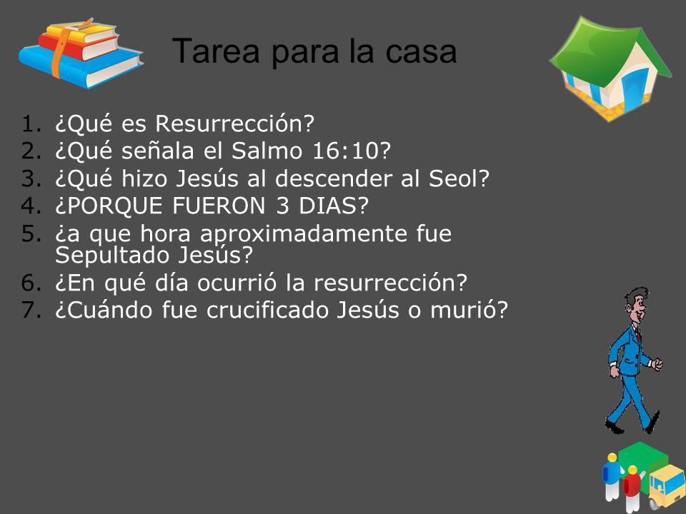 Tarea para la casa 1.¿Qué es Resurrección? 2.¿Qué señala el Salmo 16:10? 3.¿Qué hizo Jesús al descender al Seol? 4.¿PORQUE FUERON 3 DIAS? 5.¿a que hor