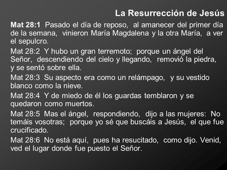 La Resurrección de Jesús Mat 28:1 Pasado el día de reposo, al amanecer del primer día de la semana, vinieron María Magdalena y la otra María, a ver el