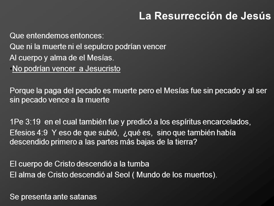 La Resurrección de Jesús Que entendemos entonces: Que ni la muerte ni el sepulcro podrían vencer Al cuerpo y alma de el Mesías. No podrían vencer a Je