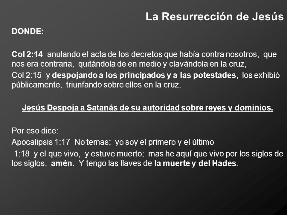 La Resurrección de Jesús DONDE: Col 2:14 anulando el acta de los decretos que había contra nosotros, que nos era contraria, quitándola de en medio y c
