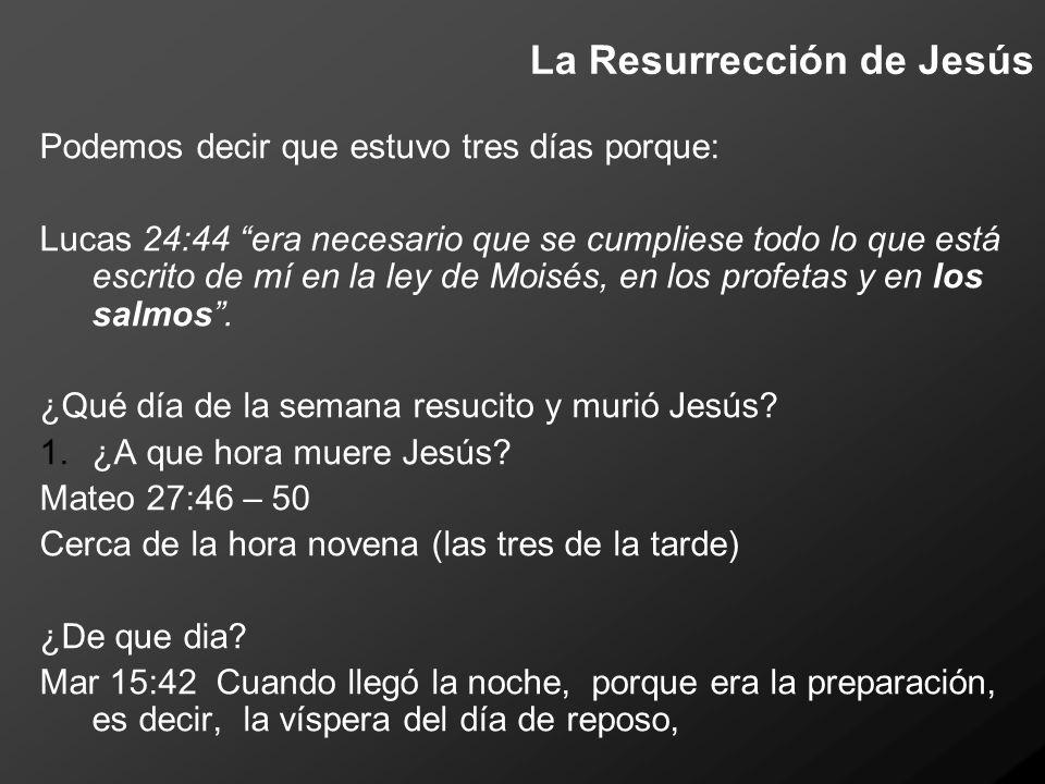La Resurrección de Jesús Muere un día antes del día de reposo Jesús fue Sepultado antes de que ese día terminara: antes de la puesta del sol (Mateo 27:57-58).