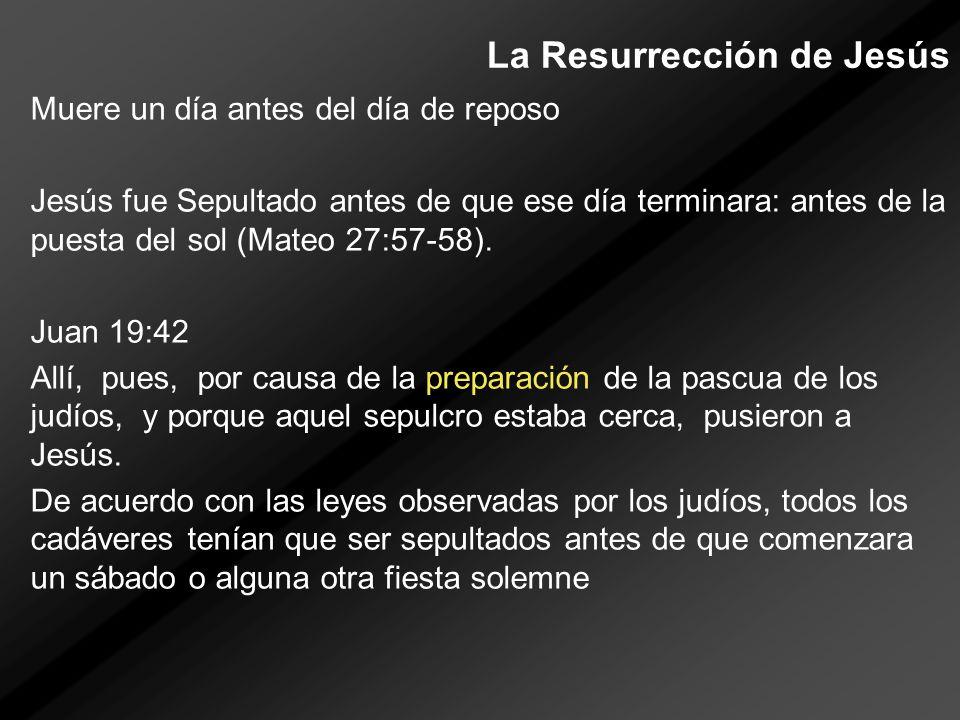 La Resurrección de Jesús Muere un día antes del día de reposo Jesús fue Sepultado antes de que ese día terminara: antes de la puesta del sol (Mateo 27