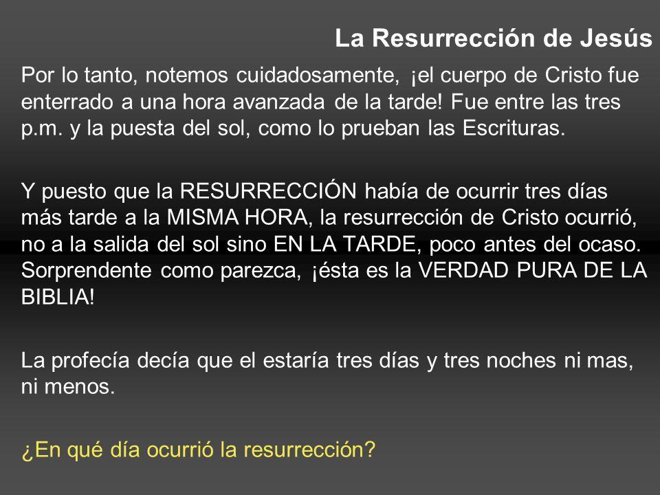 La Resurrección de Jesús Por lo tanto, notemos cuidadosamente, ¡el cuerpo de Cristo fue enterrado a una hora avanzada de la tarde! Fue entre las tres