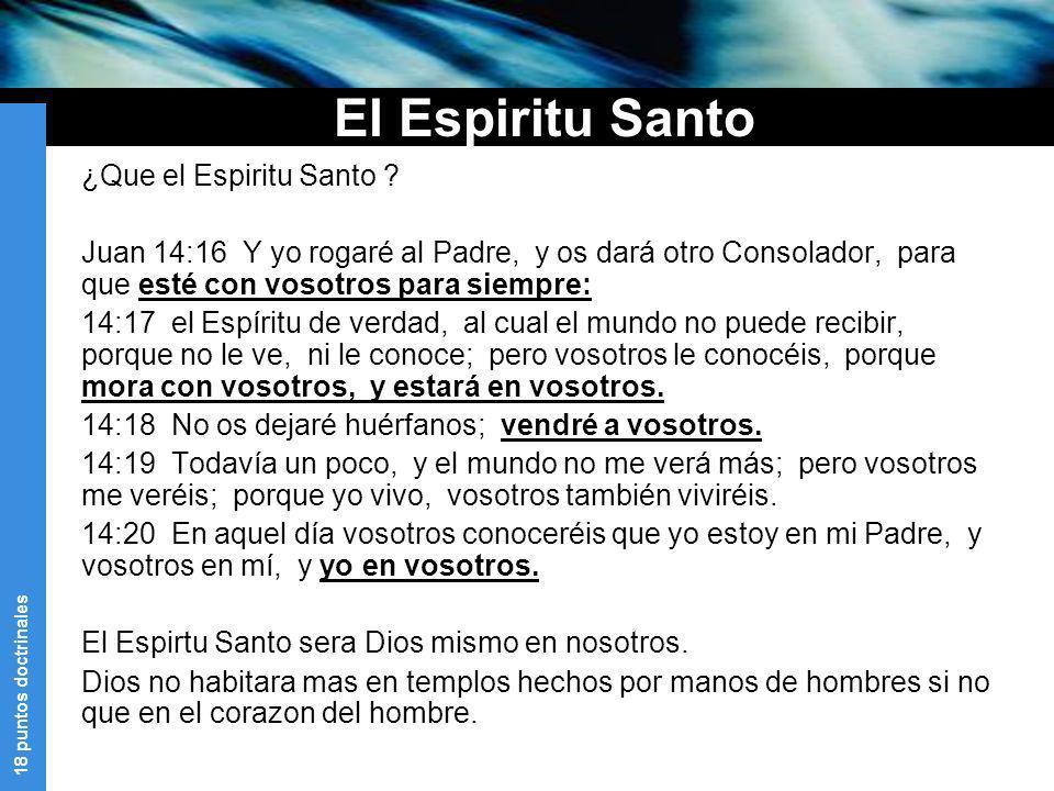 18 puntos doctrinales El Espiritu Santo ¿Que el Espiritu Santo ? Juan 14:16 Y yo rogaré al Padre, y os dará otro Consolador, para que esté con vosotro