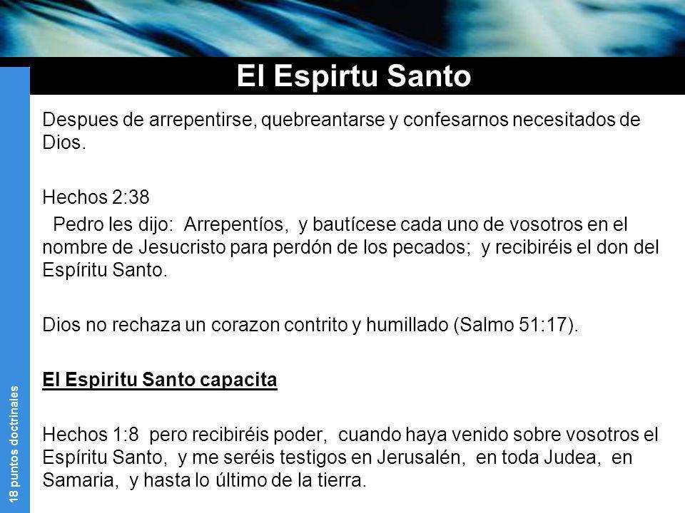 18 puntos doctrinales El Espirtu Santo Despues de arrepentirse, quebreantarse y confesarnos necesitados de Dios. Hechos 2:38 Pedro les dijo: Arrepentí