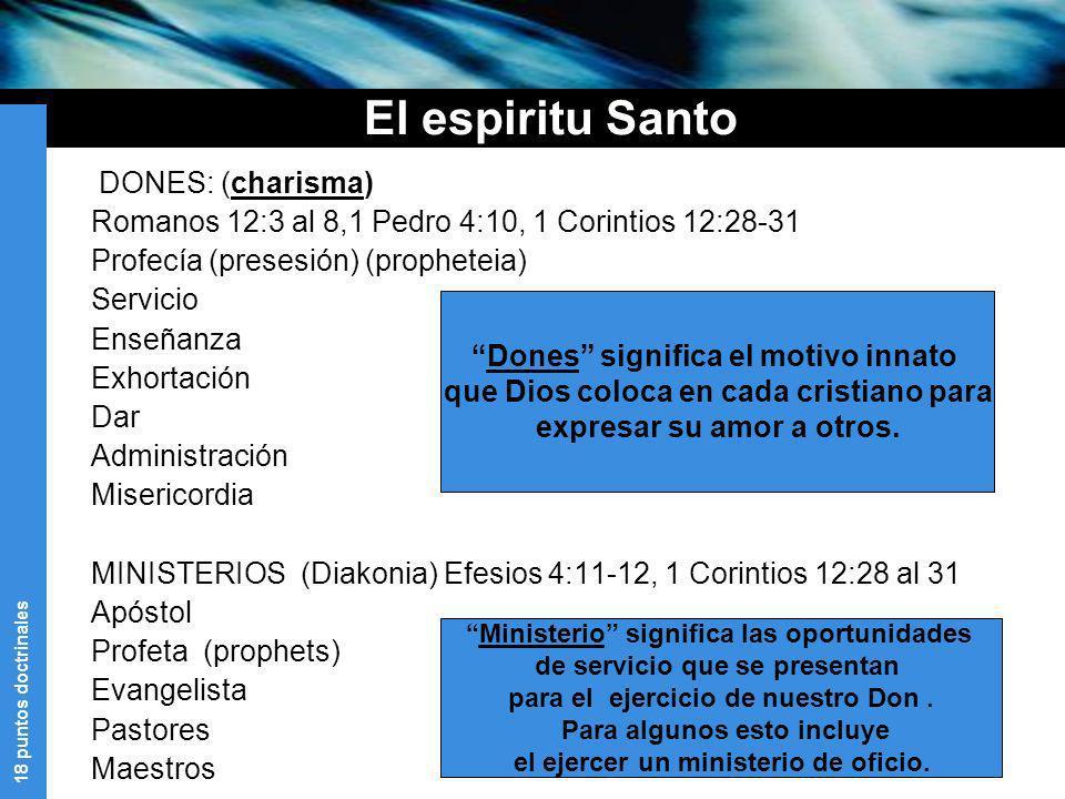 18 puntos doctrinales El espiritu Santo DONES: (charisma) Romanos 12:3 al 8,1 Pedro 4:10, 1 Corintios 12:28-31 Profecía (presesión) (propheteia) Servi