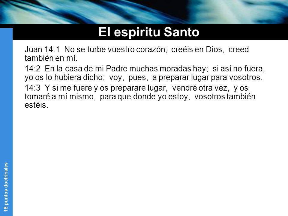18 puntos doctrinales El espiritu Santo Juan 14:1 No se turbe vuestro corazón; creéis en Dios, creed también en mí. 14:2 En la casa de mi Padre muchas
