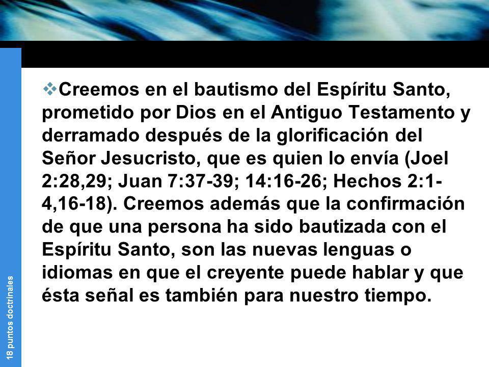 18 puntos doctrinales Creemos en el bautismo del Espíritu Santo, prometido por Dios en el Antiguo Testamento y derramado después de la glorificación d