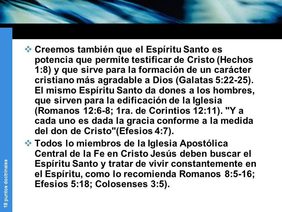 18 puntos doctrinales Creemos también que el Espíritu Santo es potencia que permite testificar de Cristo (Hechos 1:8) y que sirve para la formación de