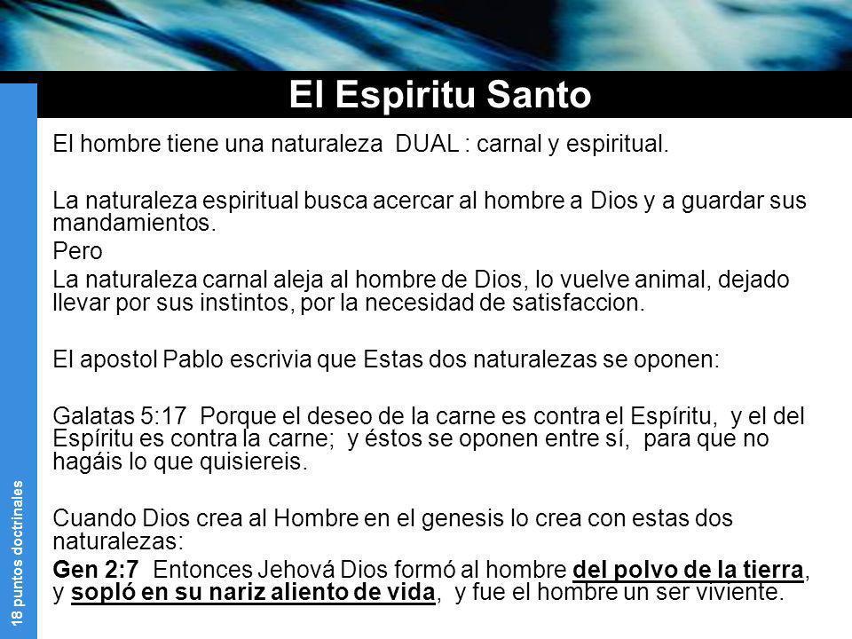 18 puntos doctrinales El Espiritu Santo El hombre tiene una naturaleza DUAL : carnal y espiritual. La naturaleza espiritual busca acercar al hombre a