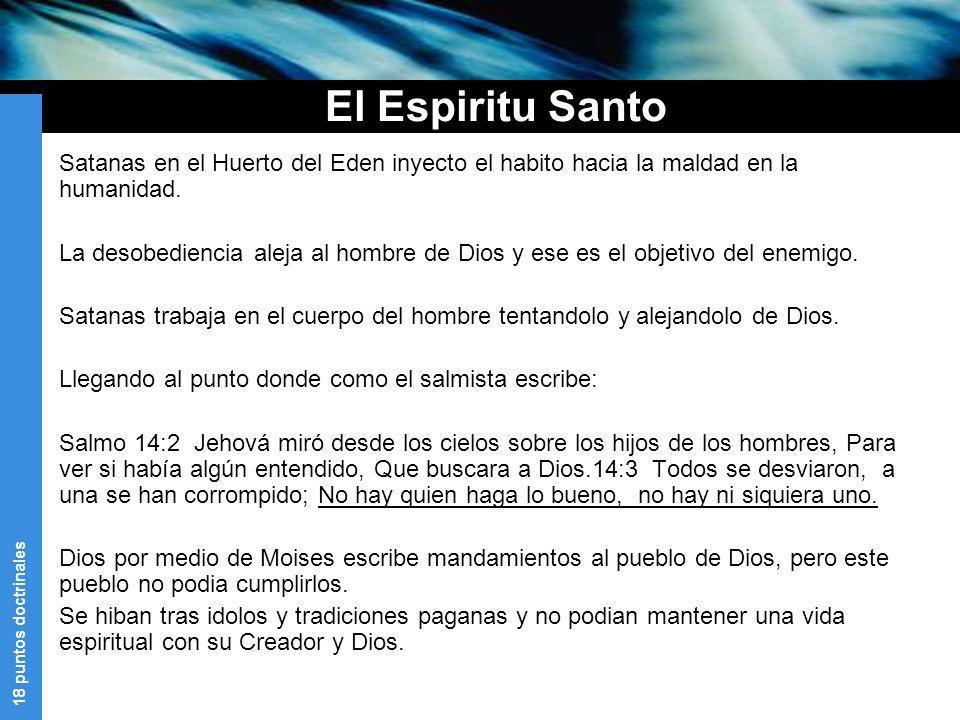 18 puntos doctrinales El Espiritu Santo Satanas en el Huerto del Eden inyecto el habito hacia la maldad en la humanidad. La desobediencia aleja al hom