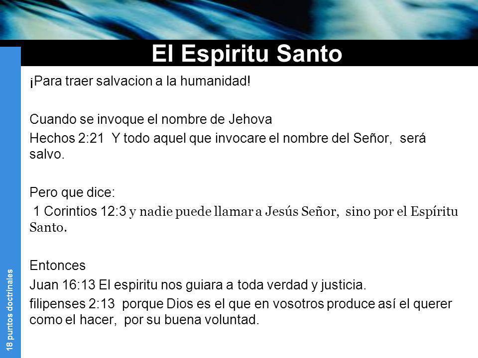 18 puntos doctrinales El Espiritu Santo ¡Para traer salvacion a la humanidad! Cuando se invoque el nombre de Jehova Hechos 2:21 Y todo aquel que invoc