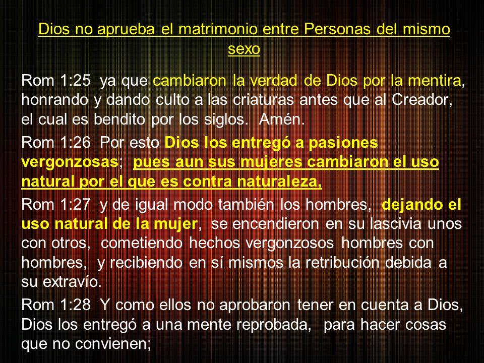 Dios no aprueba el matrimonio entre Personas del mismo sexo Rom 1:25 ya que cambiaron la verdad de Dios por la mentira, honrando y dando culto a las criaturas antes que al Creador, el cual es bendito por los siglos.