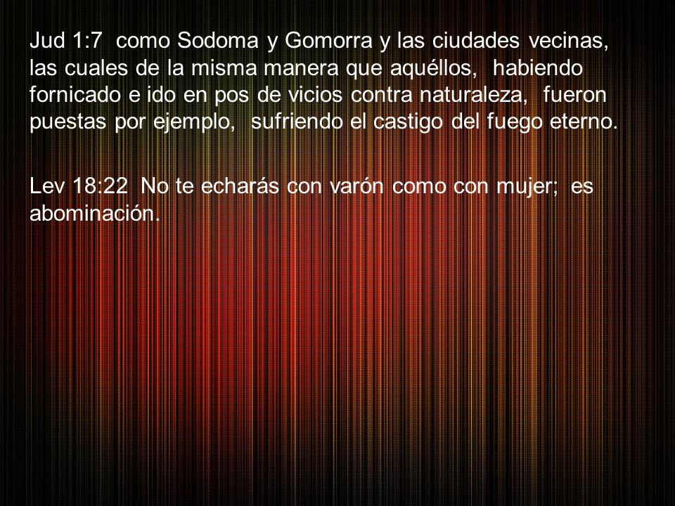 Jud 1:7 como Sodoma y Gomorra y las ciudades vecinas, las cuales de la misma manera que aquéllos, habiendo fornicado e ido en pos de vicios contra nat