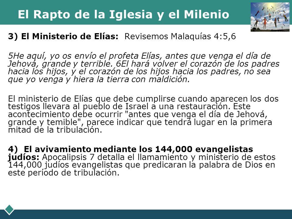 El Rapto de la Iglesia y el Milenio 3) El Ministerio de Elías: Revisemos Malaquías 4:5,6 5He aquí, yo os envío el profeta Elías, antes que venga el dí