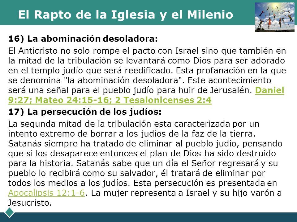 El Rapto de la Iglesia y el Milenio 16) La abominación desoladora: El Anticristo no solo rompe el pacto con Israel sino que también en la mitad de la