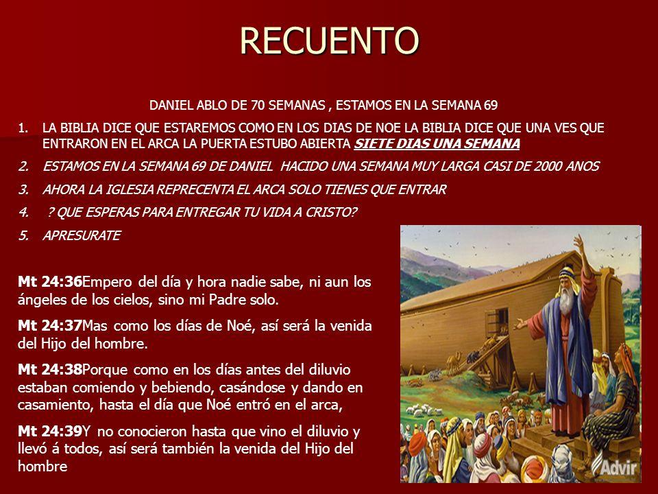 RECUENTO DANIEL ABLO DE 70 SEMANAS, ESTAMOS EN LA SEMANA 69 1.LA BIBLIA DICE QUE ESTAREMOS COMO EN LOS DIAS DE NOE LA BIBLIA DICE QUE UNA VES QUE ENTR