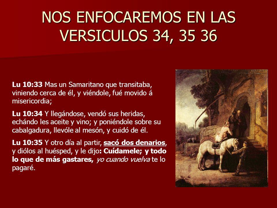 NOS ENFOCAREMOS EN LAS VERSICULOS 34, 35 36 Lu 10:33 Mas un Samaritano que transitaba, viniendo cerca de él, y viéndole, fué movido á misericordia; Lu