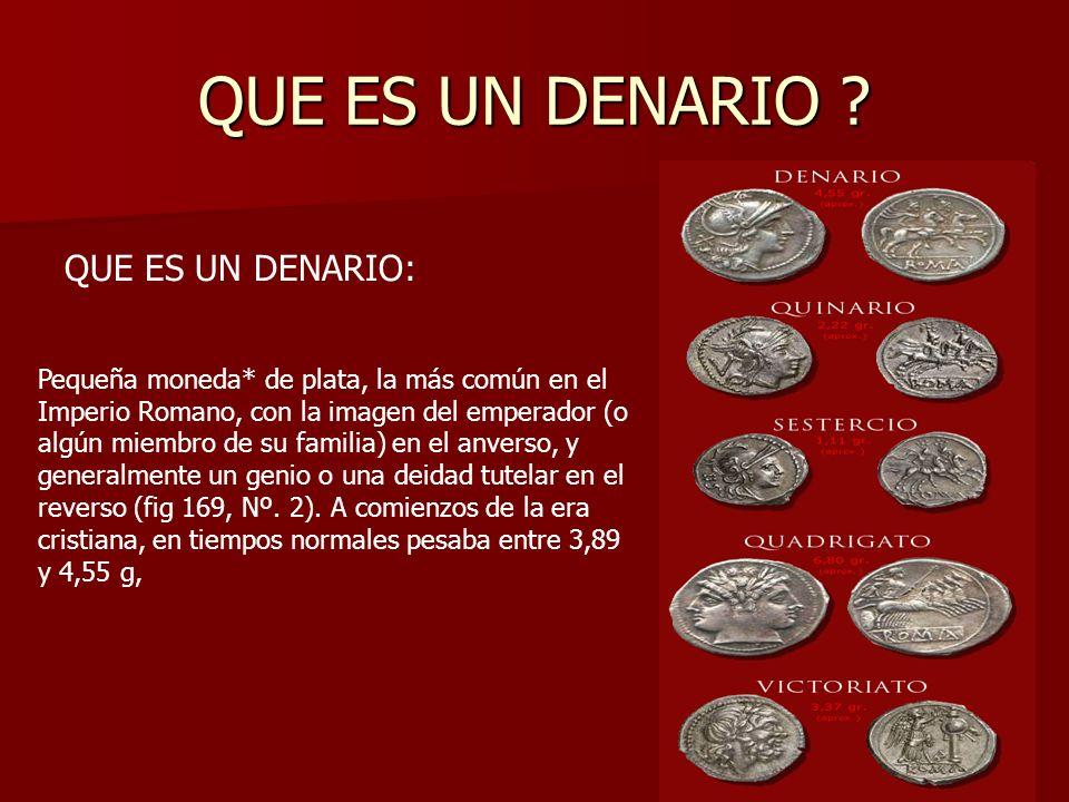 QUE ES UN DENARIO ? QUE ES UN DENARIO: Pequeña moneda* de plata, la más común en el Imperio Romano, con la imagen del emperador (o algún miembro de su