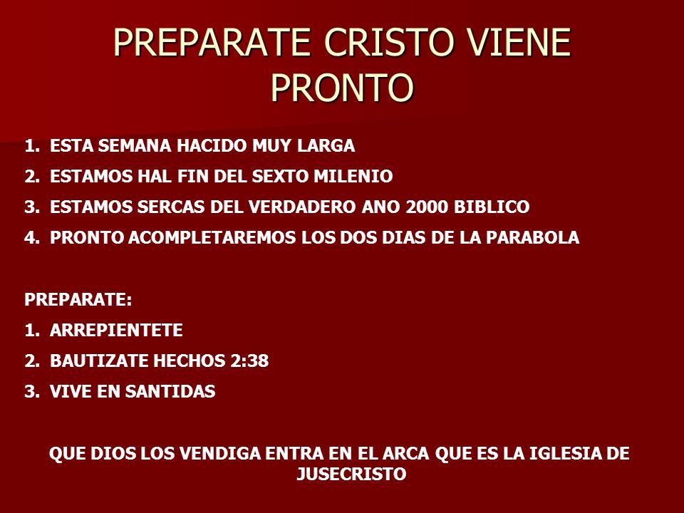 PREPARATE CRISTO VIENE PRONTO 1.ESTA SEMANA HACIDO MUY LARGA 2.ESTAMOS HAL FIN DEL SEXTO MILENIO 3.ESTAMOS SERCAS DEL VERDADERO ANO 2000 BIBLICO 4.PRO