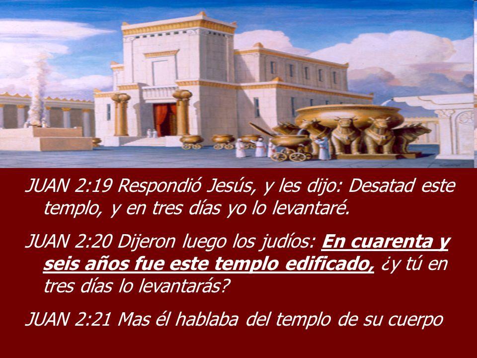 JUAN 2:19 Respondió Jesús, y les dijo: Desatad este templo, y en tres días yo lo levantaré. JUAN 2:20 Dijeron luego los judíos: En cuarenta y seis año