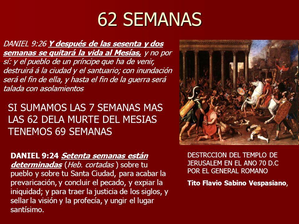 62 SEMANAS DANIEL 9:26 Y después de las sesenta y dos semanas se quitará la vida al Mesías, y no por sí: y el pueblo de un príncipe que ha de venir, d