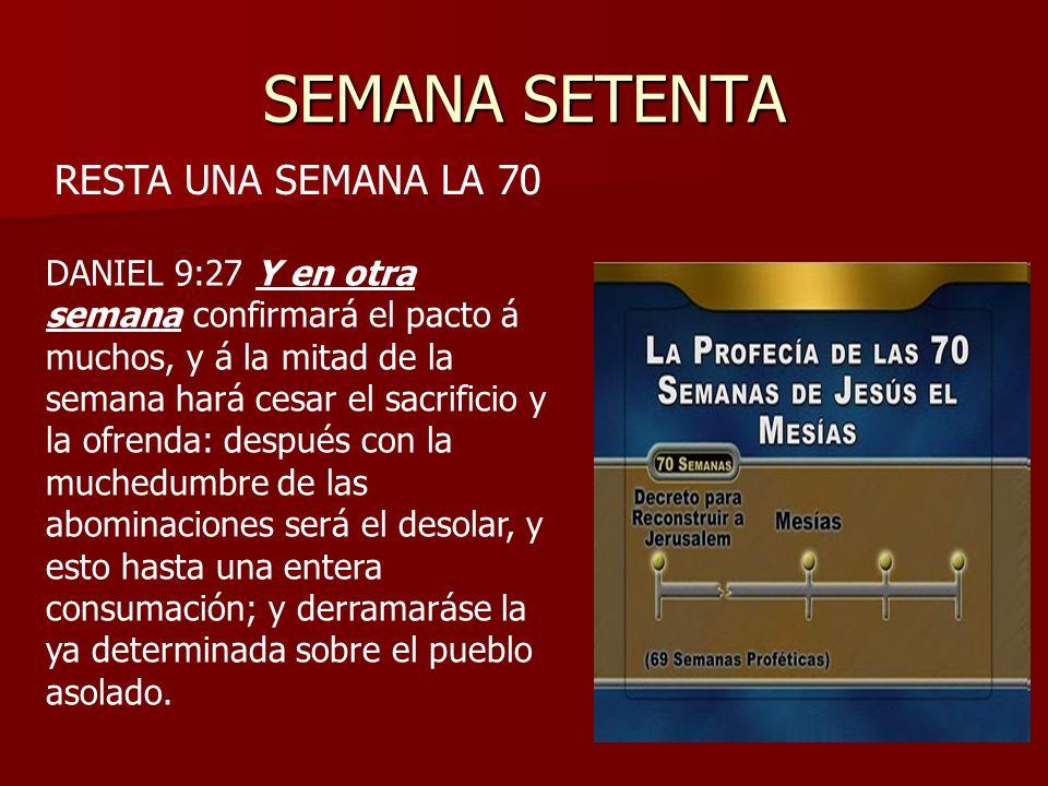 SEMANA SETENTA RESTA UNA SEMANA LA 70 DANIEL 9:27 Y en otra semana confirmará el pacto á muchos, y á la mitad de la semana hará cesar el sacrificio y