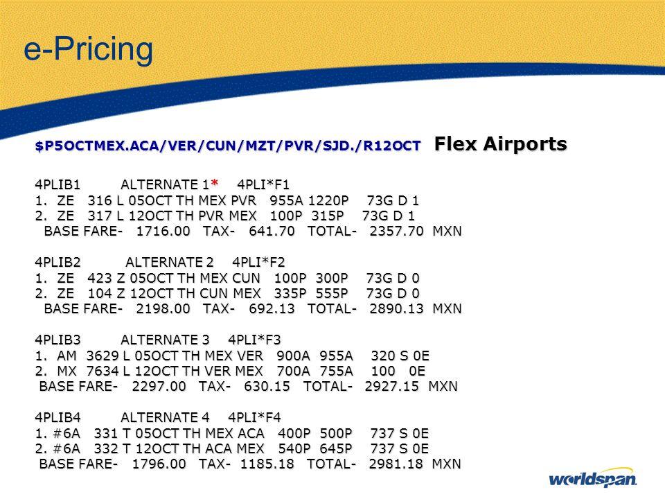 e-Pricing $P5OCTMEX.ACA/VER/CUN/MZT/PVR/SJD./R12OCT Flex Airports 4PLIB1 ALTERNATE 1* 4PLI*F1 1. ZE 316 L 05OCT TH MEX PVR 955A 1220P 73G D 1 2. ZE 31