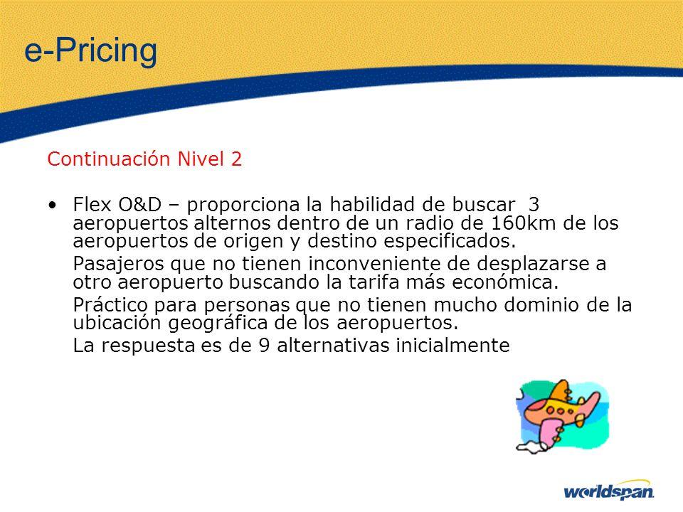 e-Pricing Continuación Nivel 2 Flex O&D – proporciona la habilidad de buscar 3 aeropuertos alternos dentro de un radio de 160km de los aeropuertos de