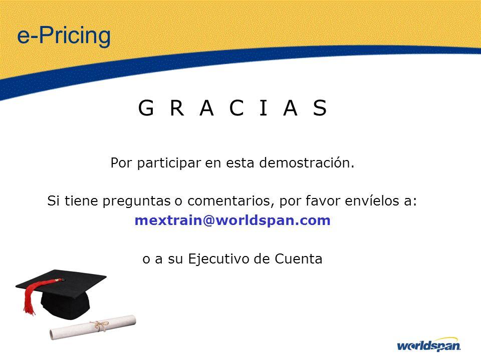 e-Pricing G R A C I A S Por participar en esta demostración. Si tiene preguntas o comentarios, por favor envíelos a: mextrain@worldspan.com o a su Eje
