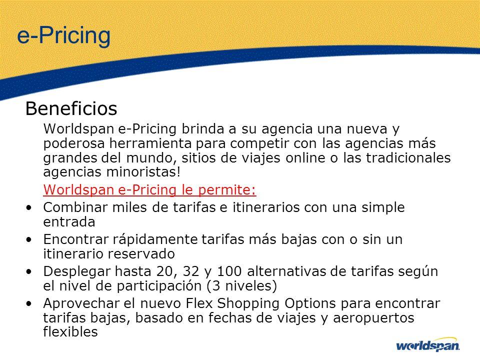 e-Pricing Beneficios Worldspan e-Pricing brinda a su agencia una nueva y poderosa herramienta para competir con las agencias más grandes del mundo, sitios de viajes online o las tradicionales agencias minoristas.