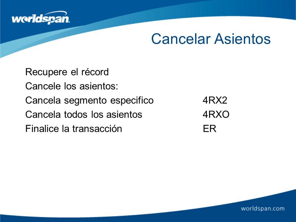 Cancelar Asientos Recupere el récord Cancele los asientos: Cancela segmento especifico4RX2 Cancela todos los asientos 4RXO Finalice la transacciónER