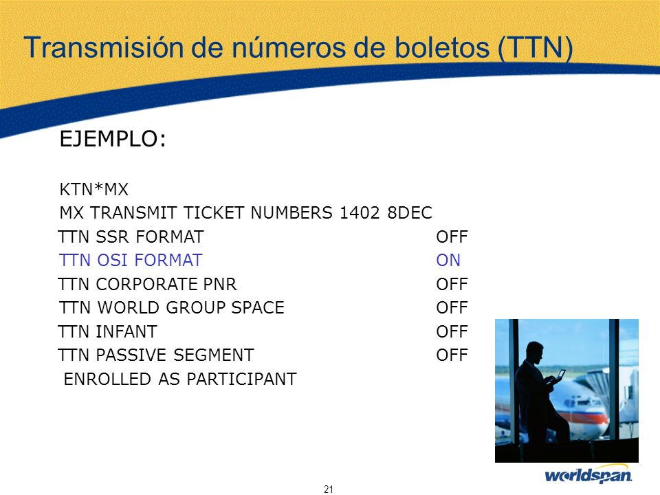 21 Transmisión de números de boletos (TTN) EJEMPLO: KTN*MX MX TRANSMIT TICKET NUMBERS 1402 8DEC TTN SSR FORMAT OFF TTN OSI FORMAT ON TTN CORPORATE PNR