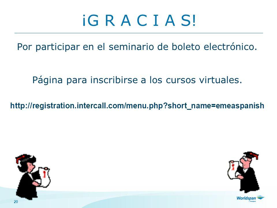 20 ¡G R A C I A S! Por participar en el seminario de boleto electrónico. Página para inscribirse a los cursos virtuales. http://registration.intercall