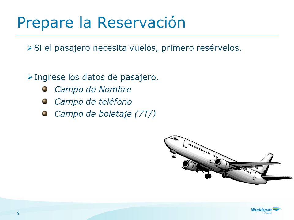 5 Prepare la Reservación Si el pasajero necesita vuelos, primero resérvelos. Ingrese los datos de pasajero. Campo de Nombre Campo de teléfono Campo de