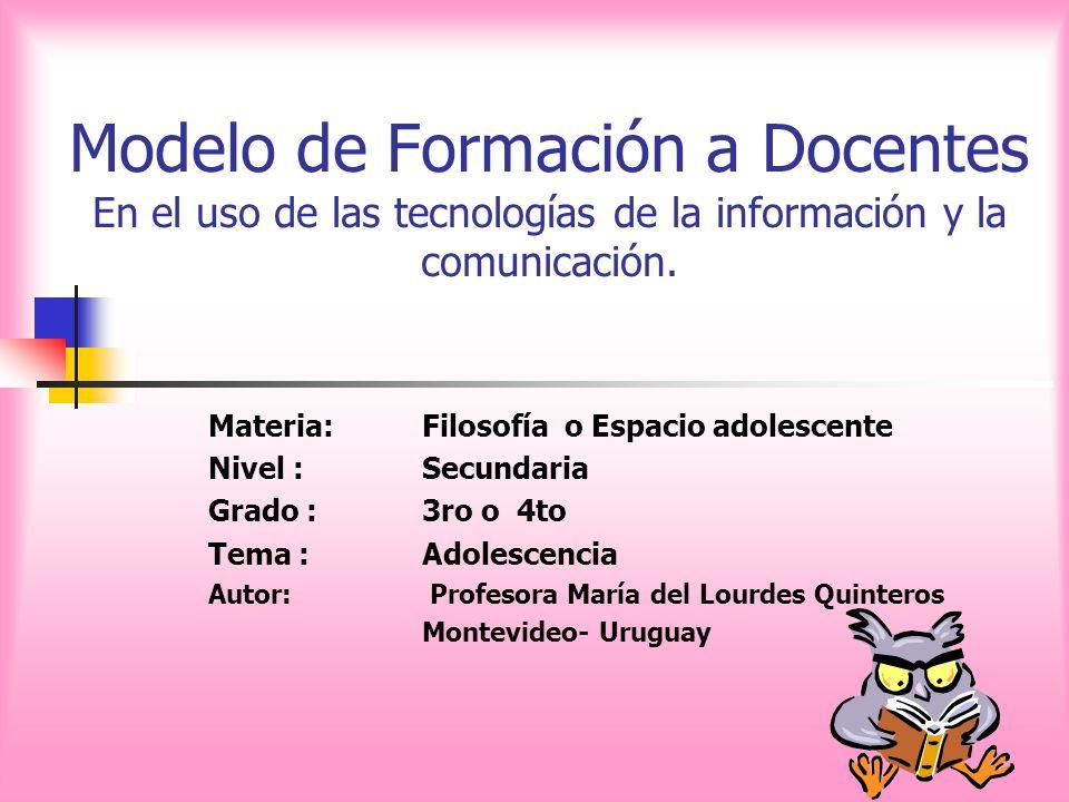 Modelo de Formación a Docentes En el uso de las tecnologías de la información y la comunicación. Materia:Filosofía o Espacio adolescente Nivel :Secund