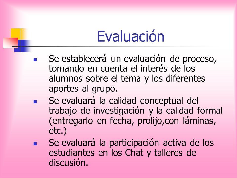 Evaluación Se establecerá un evaluación de proceso, tomando en cuenta el interés de los alumnos sobre el tema y los diferentes aportes al grupo. Se ev