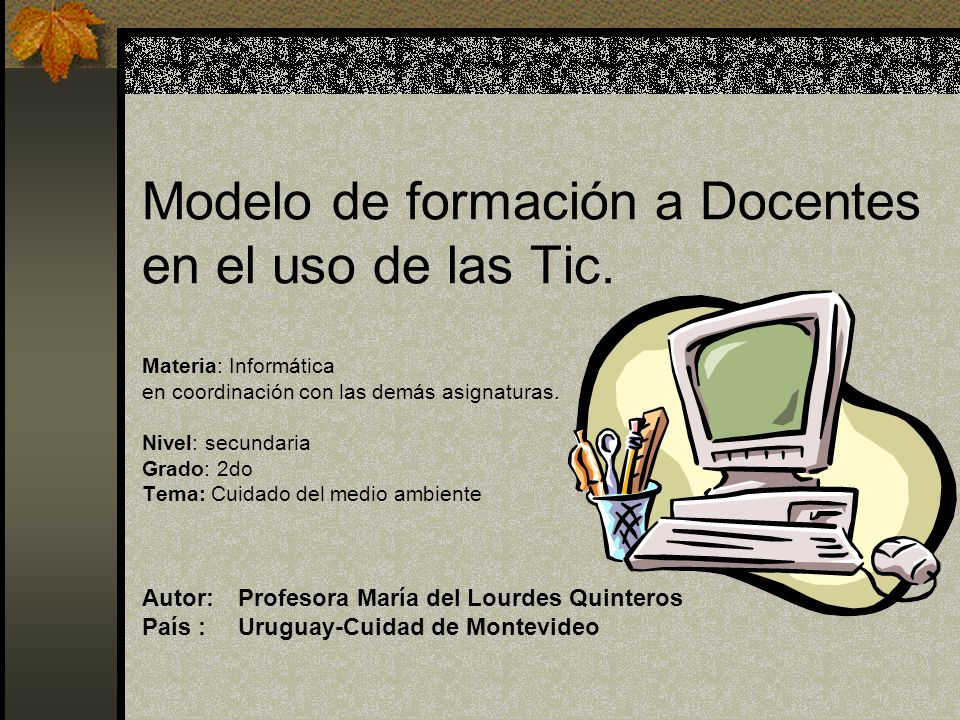 Modelo de formación a Docentes en el uso de las Tic. Materia: Informática en coordinación con las demás asignaturas. Nivel: secundaria Grado: 2do Tema