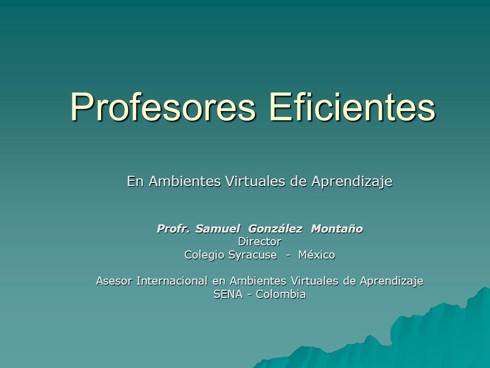 Profesores Eficientes En Ambientes Virtuales de Aprendizaje Profr. Samuel González Montaño Director Colegio Syracuse - México Asesor Internacional en
