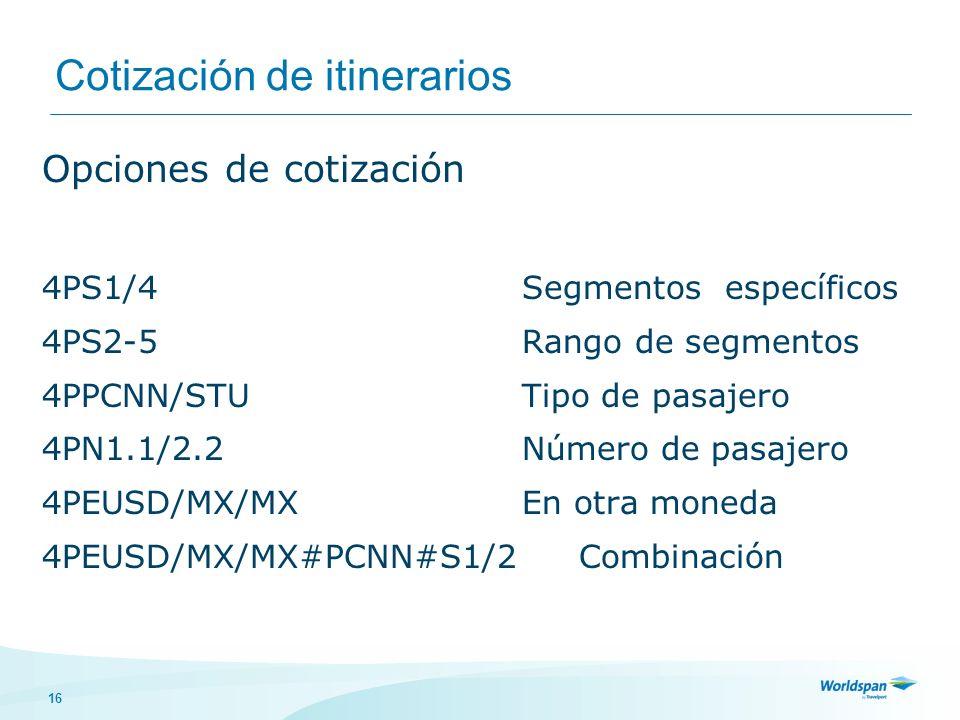 16 Cotización de itinerarios Opciones de cotización 4PS1/4Segmentos específicos 4PS2-5Rango de segmentos 4PPCNN/STUTipo de pasajero 4PN1.1/2.2Número de pasajero 4PEUSD/MX/MXEn otra moneda 4PEUSD/MX/MX#PCNN#S1/2 Combinación