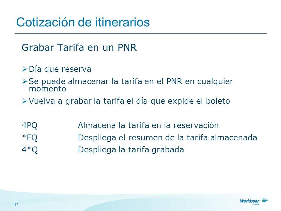 17 Cotización de itinerarios Grabar Tarifa en un PNR Día que reserva Se puede almacenar la tarifa en el PNR en cualquier momento Vuelva a grabar la tarifa el día que expide el boleto 4PQAlmacena la tarifa en la reservación *FQDespliega el resumen de la tarifa almacenada 4*QDespliega la tarifa grabada
