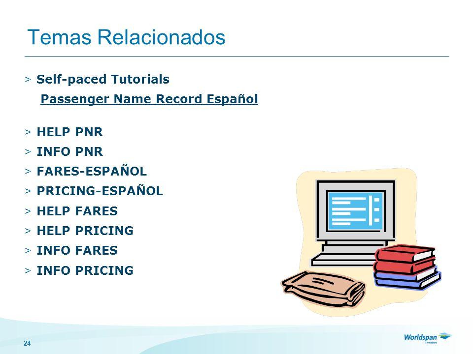 24 Temas Relacionados > Self-paced Tutorials Passenger Name Record Español > HELP PNR > INFO PNR > FARES-ESPAÑOL > PRICING-ESPAÑOL > HELP FARES > HELP PRICING > INFO FARES > INFO PRICING