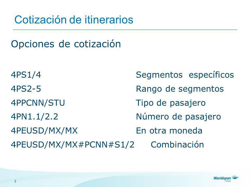 5 Cotización de itinerarios Opciones de cotización 4PS1/4Segmentos específicos 4PS2-5Rango de segmentos 4PPCNN/STUTipo de pasajero 4PN1.1/2.2Número de pasajero 4PEUSD/MX/MXEn otra moneda 4PEUSD/MX/MX#PCNN#S1/2 Combinación