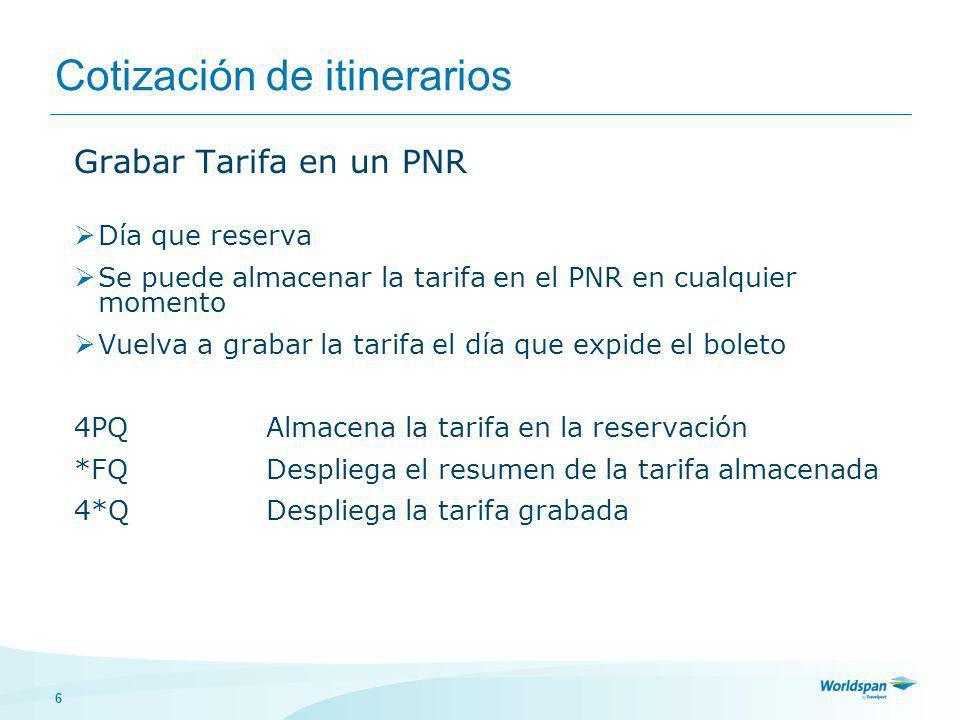 6 Cotización de itinerarios Grabar Tarifa en un PNR Día que reserva Se puede almacenar la tarifa en el PNR en cualquier momento Vuelva a grabar la tarifa el día que expide el boleto 4PQAlmacena la tarifa en la reservación *FQDespliega el resumen de la tarifa almacenada 4*QDespliega la tarifa grabada
