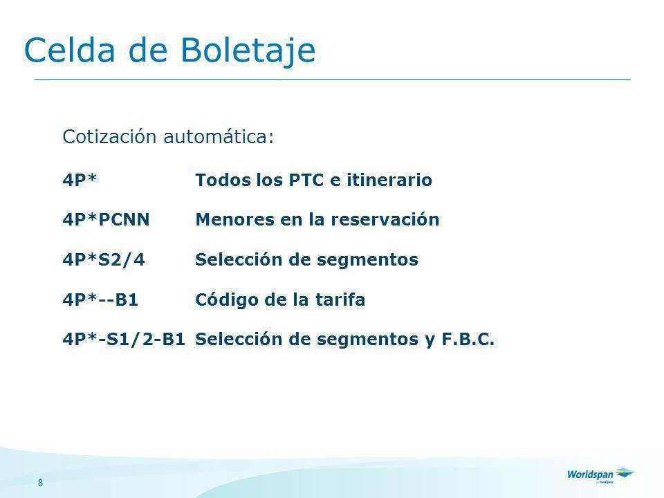 8 Celda de Boletaje Cotización automática: 4P*Todos los PTC e itinerario 4P*PCNNMenores en la reservación 4P*S2/4Selección de segmentos 4P*--B1Código de la tarifa 4P*-S1/2-B1Selección de segmentos y F.B.C.