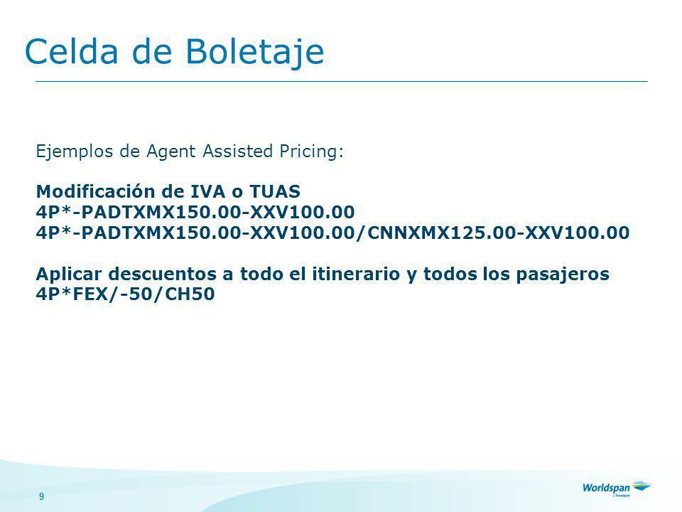 9 Celda de Boletaje Ejemplos de Agent Assisted Pricing: Modificación de IVA o TUAS 4P*-PADTXMX150.00-XXV100.00 4P*-PADTXMX150.00-XXV100.00/CNNXMX125.00-XXV100.00 Aplicar descuentos a todo el itinerario y todos los pasajeros 4P*FEX/-50/CH50