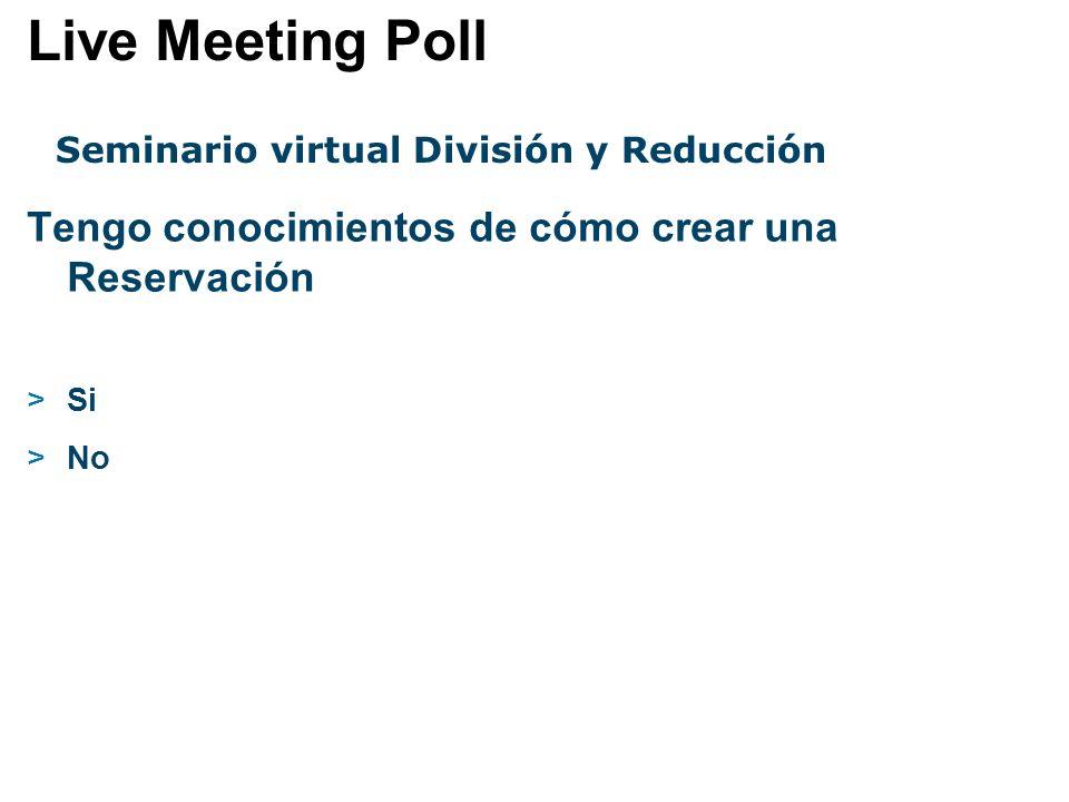 Seminario virtual División y Reducción Tengo conocimientos de cómo crear una Reservación >Si >No Live Meeting Poll