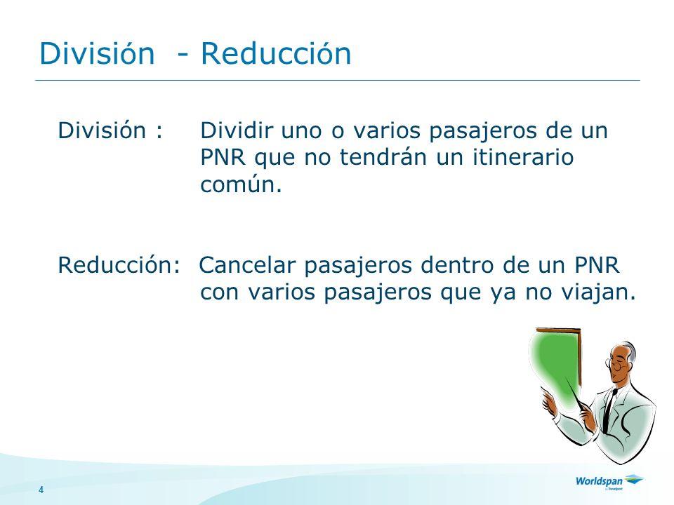 4 Divisi ó n - Reducci ó n División : Dividir uno o varios pasajeros de un PNR que no tendrán un itinerario común. Reducción: Cancelar pasajeros dentr