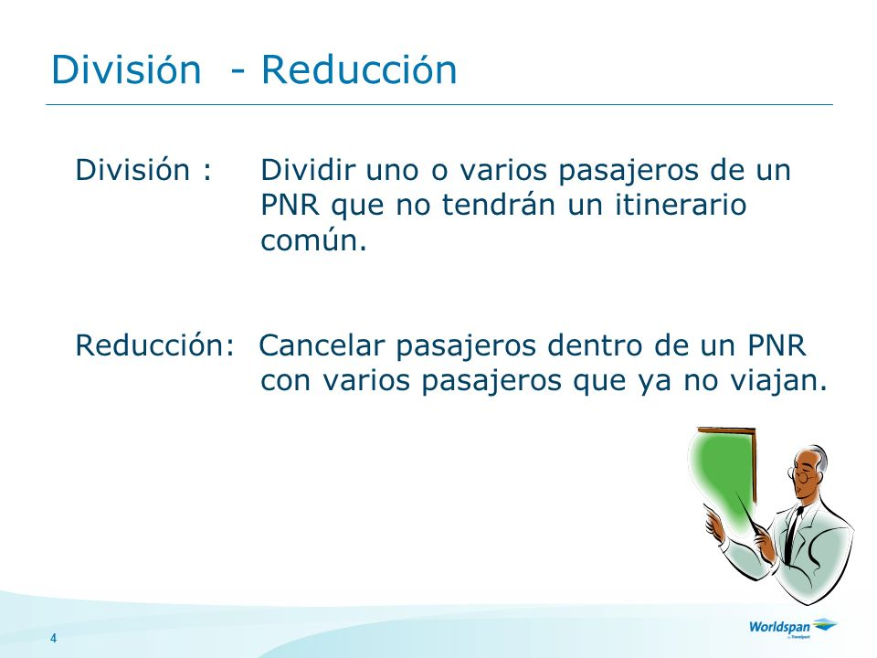 4 Divisi ó n - Reducci ó n División : Dividir uno o varios pasajeros de un PNR que no tendrán un itinerario común.