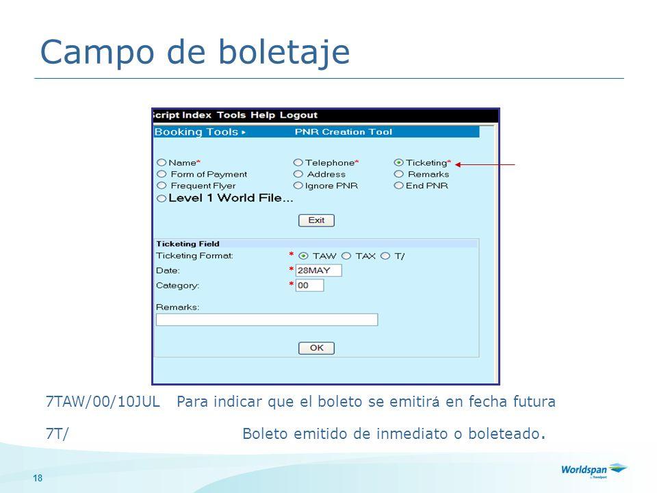 18 Campo de boletaje 7TAW/00/10JULPara indicar que el boleto se emitir á en fecha futura 7T/Boleto emitido de inmediato o boleteado.